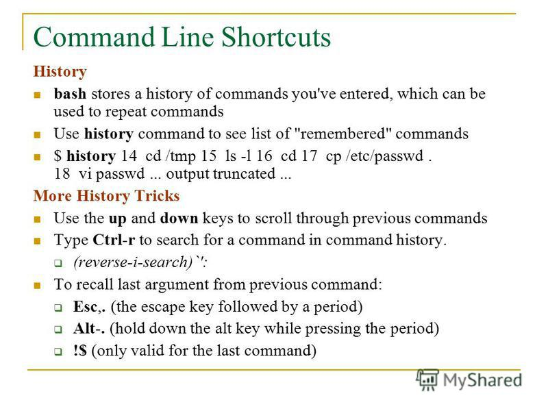 Command Line Shortcuts History bash stores a history of commands you've entered, which can be used to repeat commands Use history command to see list of