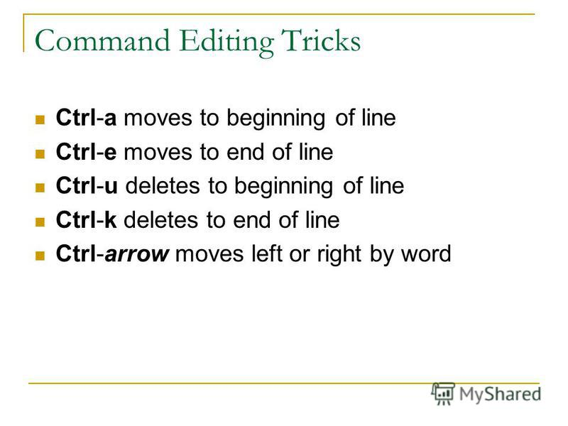 Command Editing Tricks Ctrl-a moves to beginning of line Ctrl-e moves to end of line Ctrl-u deletes to beginning of line Ctrl-k deletes to end of line Ctrl-arrow moves left or right by word