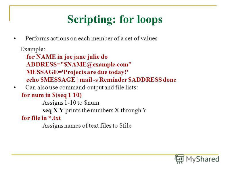 Scripting: for loops Performs actions on each member of a set of values Example: for NAME in joe jane julie do ADDRESS=