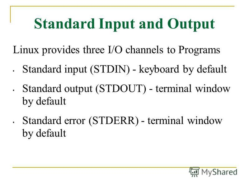 Standard Input and Output Linux provides three I/O channels to Programs Standard input (STDIN) - keyboard by default Standard output (STDOUT) - terminal window by default Standard error (STDERR) - terminal window by default