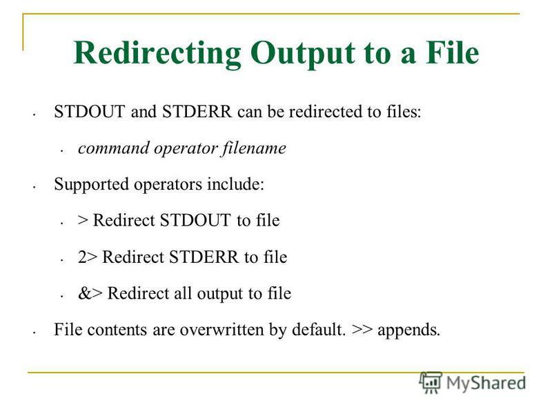 Redirecting Output to a File STDOUT and STDERR can be redirected to files: command operator filename Supported operators include: > Redirect STDOUT to file 2> Redirect STDERR to file &> Redirect all output to file File contents are overwritten by def