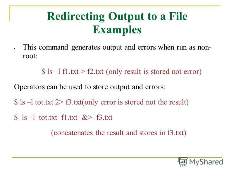 Redirecting Output to a File Examples This command generates output and errors when run as non- root: $ ls –l f1.txt > f2.txt (only result is stored not error) Operators can be used to store output and errors: $ ls –l tot.txt 2> f3.txt(only error is