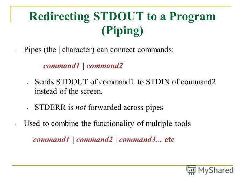 Redirecting STDOUT to a Program (Piping) Pipes (the | character) can connect commands: command1 | command2 Sends STDOUT of command1 to STDIN of command2 instead of the screen. STDERR is not forwarded across pipes Used to combine the functionality of