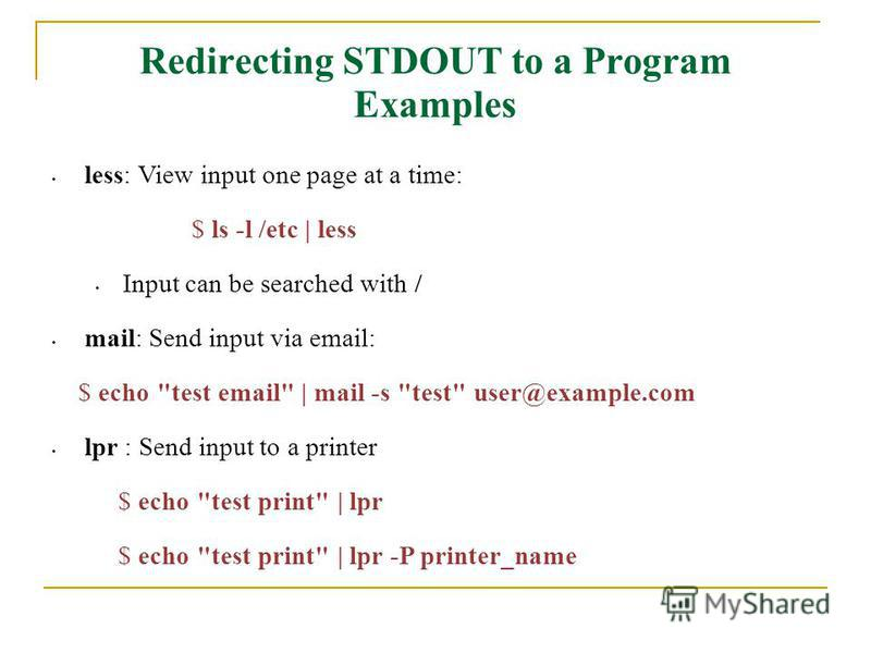 Redirecting STDOUT to a Program Examples less: View input one page at a time: $ ls -l /etc | less Input can be searched with / mail: Send input via email: $ echo