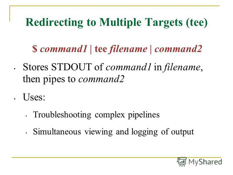 Redirecting to Multiple Targets (tee) $ command1 | tee filename | command2 Stores STDOUT of command1 in filename, then pipes to command2 Uses: Troubleshooting complex pipelines Simultaneous viewing and logging of output