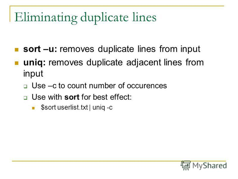 Eliminating duplicate lines sort –u: removes duplicate lines from input uniq: removes duplicate adjacent lines from input Use –c to count number of occurences Use with sort for best effect: $sort userlist.txt | uniq -c