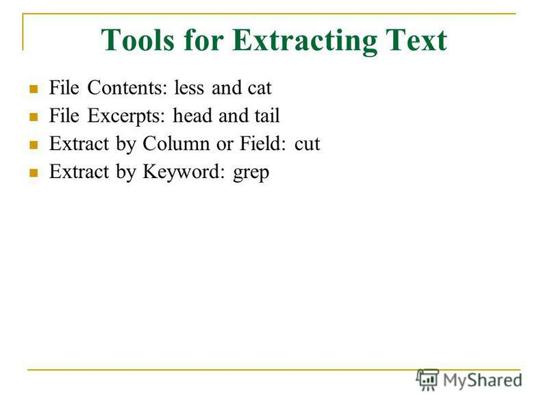 Tools for Extracting Text File Contents: less and cat File Excerpts: head and tail Extract by Column or Field: cut Extract by Keyword: grep