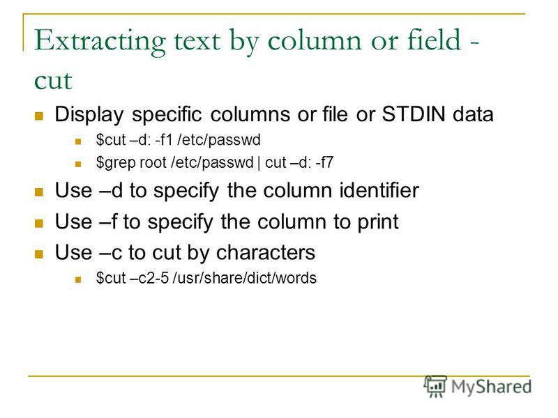 Extracting text by column or field - cut Display specific columns or file or STDIN data $cut –d: -f1 /etc/passwd $grep root /etc/passwd | cut –d: -f7 Use –d to specify the column identifier Use –f to specify the column to print Use –c to cut by chara