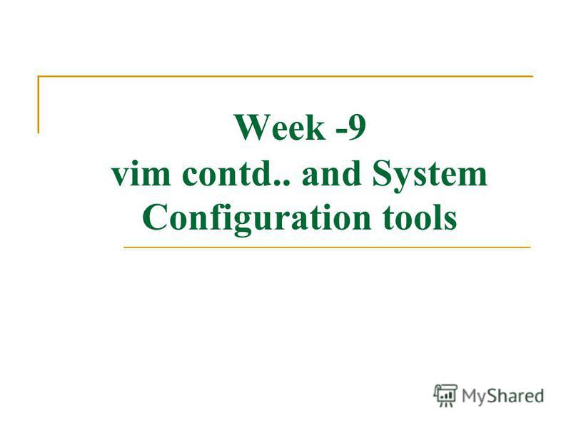 Week -9 vim contd.. and System Configuration tools