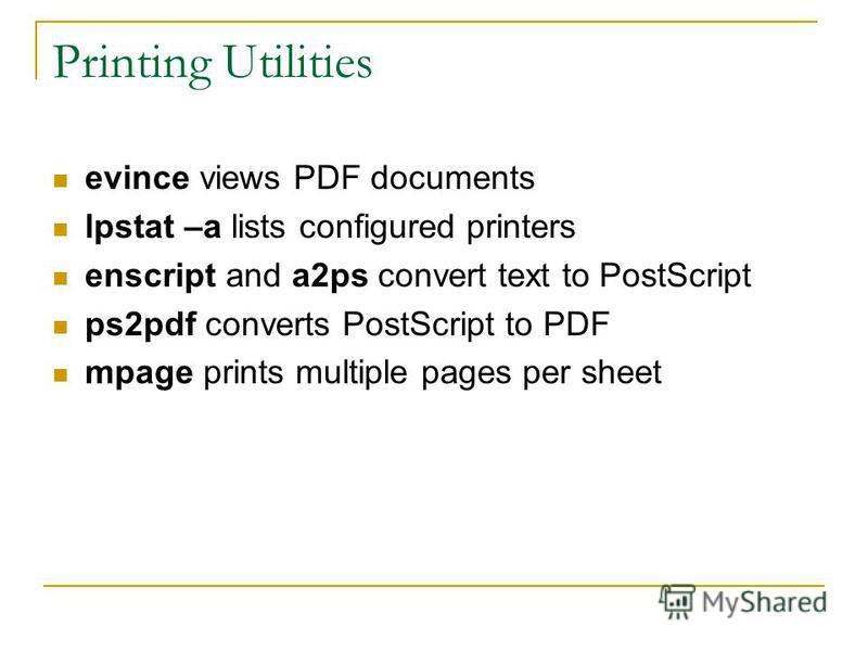 Printing Utilities evince views PDF documents lpstat –a lists configured printers enscript and a2ps convert text to PostScript ps2pdf converts PostScript to PDF mpage prints multiple pages per sheet