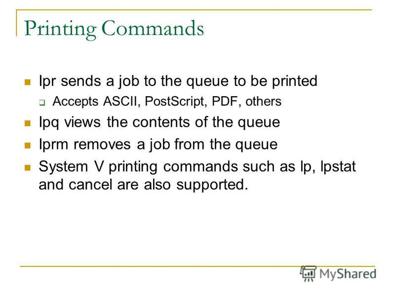 Printing Commands Ipr sends a job to the queue to be printed Accepts ASCII, PostScript, PDF, others Ipq views the contents of the queue Iprm removes a job from the queue System V printing commands such as lp, lpstat and cancel are also supported.