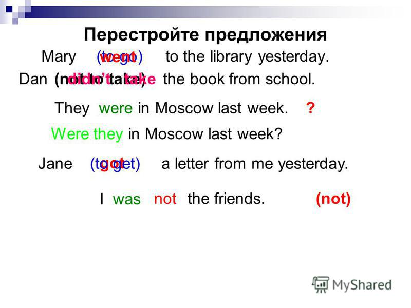 Перестройте предложения Mary to the library yesterday. (not to take)Dan the book from school. (to go) went didnt take They were in Moscow last week. I was with the friends. not ? Were they in Moscow last week? Jane a letter from me yesterday. got (to