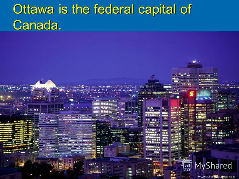 Ottawa is the federal capital of Canada.