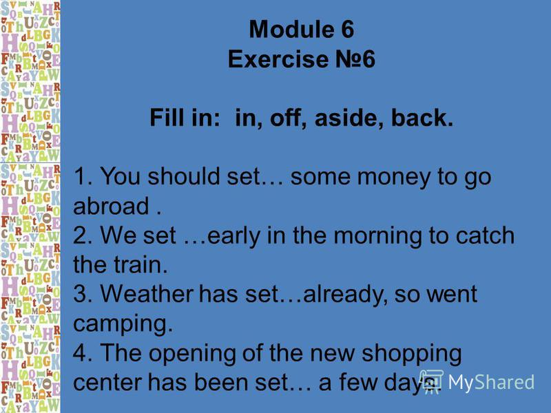 Module 6 Exercise 6 Fill in: in, off, aside, back. 1. You should set… some money to go abroad. 2. We set …early in the morning to catch the train. 3. Weather has set…already, so went camping. 4. The opening of the new shopping center has been set… a