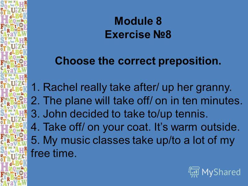 Module 8 Exercise 8 Choose the correct preposition. 1. Rachel really take after/ up her granny. 2. The plane will take off/ on in ten minutes. 3. John decided to take to/up tennis. 4. Take off/ on your coat. Its warm outside. 5. My music classes take
