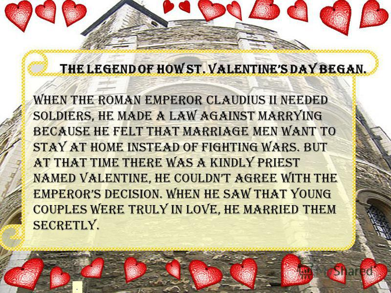 . Т he legend of how St. Valentines Day began. When the Roman Emperor Claudius II needed soldiers, he made a law against marrying because he felt that marriage men want to stay at home instead of fighting wars. But at that time there was a kindly pri