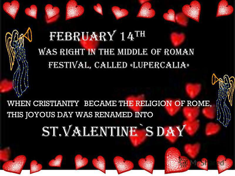 February 14 TH was right in the middle of roman festival, called «lupercalia» WHEN CRISTIANITY BECAME THE RELIGION OF ROME, THIS JOYOUS DAY WAS RENAMED INTO ST.VALENTINE`S DAY
