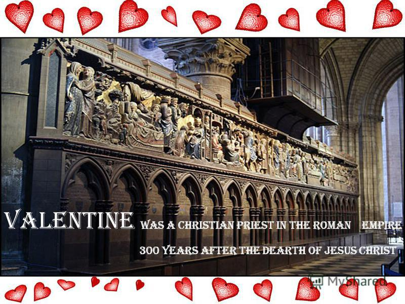 Valentine was a Christian priest in the Roman Empire 300 years after the dearth of Jesus Christ `
