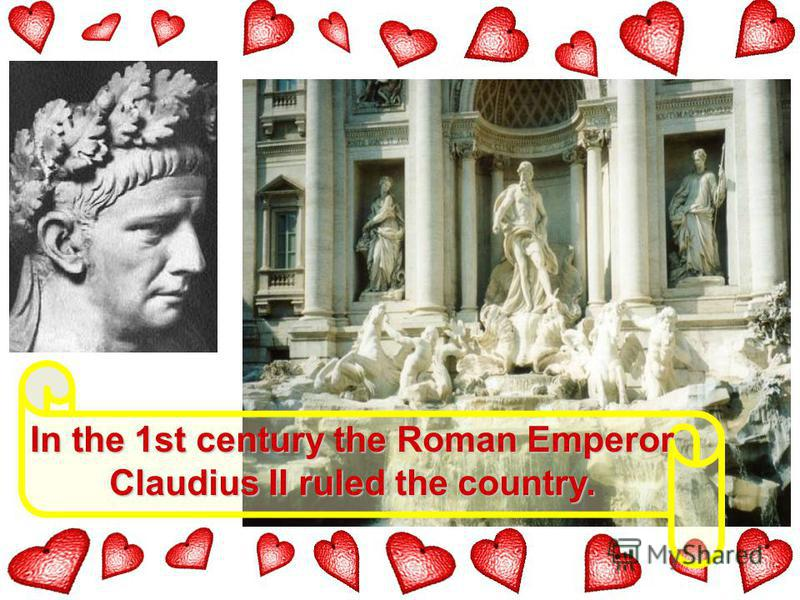 In the 1st century the Roman Emperor Claudius II ruled the country.