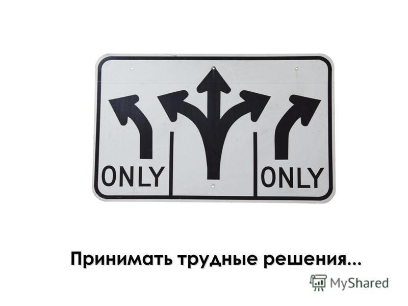 Принимать трудные решения...