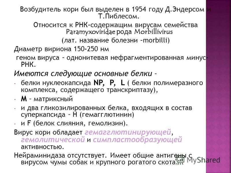Возбудитель кори был выделен в 1954 году Д.Эндерсом и Т.Пиблесом. Относится к РНК-содержащим вирусам семейства Paramyxoviridae рода Morbillivirus (лат. название болезни –morbilli) Диаметр вириона 150-250 нм геном вируса – однонитевая нефрагментирован