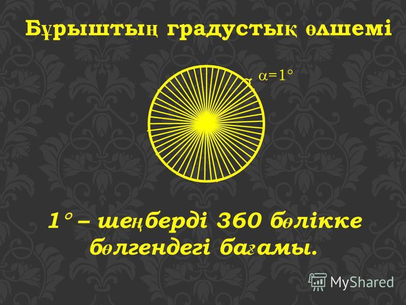 Б ұ рышты ң градусты қ ө лшемі 1 – ше ң берді 360 б ө лікке б ө лгендегі ба ғ амы. =1