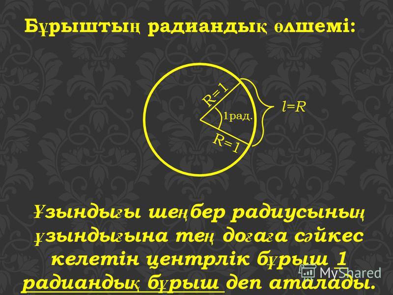 Б ұ рышты ң радианды қ ө лшемі: Ұ зынды ғ ы ше ң бер радиусыны ң ұ зынды ғ ына те ң до ғ а ғ а с ә йкес келетін центрлік б ұ рыш 1 радианды қ б ұ рыш деп аталады. 1рад. R=1 l=R