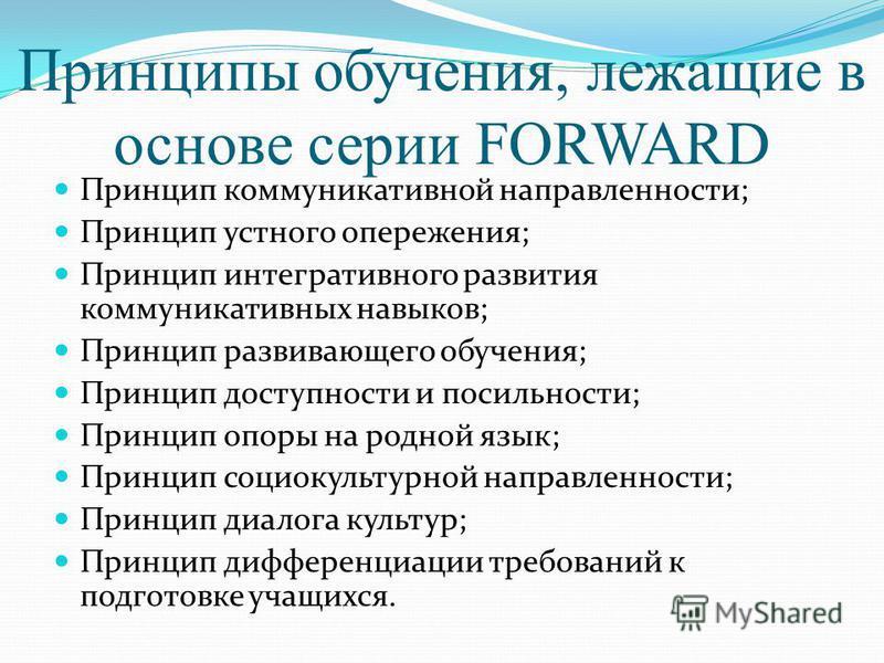 Принципы обучения, лежащие в основе серии FORWARD Принцип коммуникативной направленности; Принцип устного опережения; Принцип интегративного развития коммуникативных навыков; Принцип развивающего обучения; Принцип доступности и посильности; Принцип о