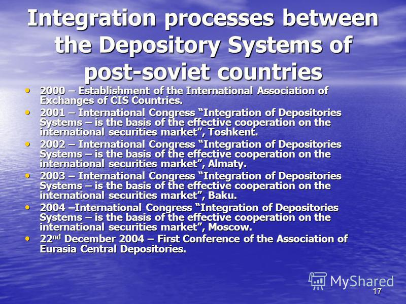17 Integration processes between the Depository Systems of post-soviet countries 2000 – Establishment of the International Association of Exchanges of CIS Countries. 2000 – Establishment of the International Association of Exchanges of CIS Countries.