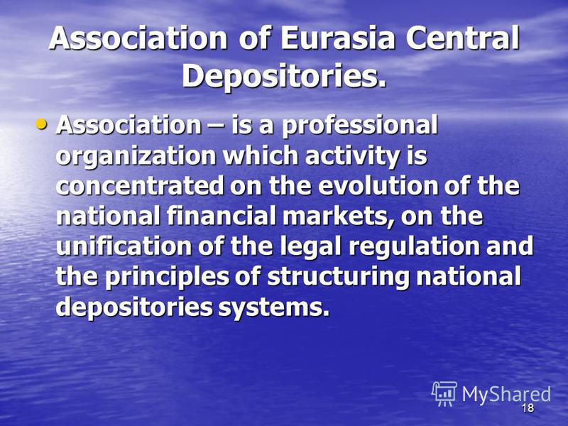 18 Association of Eurasia Central Depositories. Association – is a professional organization which activity is concentrated on the evolution of the national financial markets, on the unification of the legal regulation and the principles of structuri