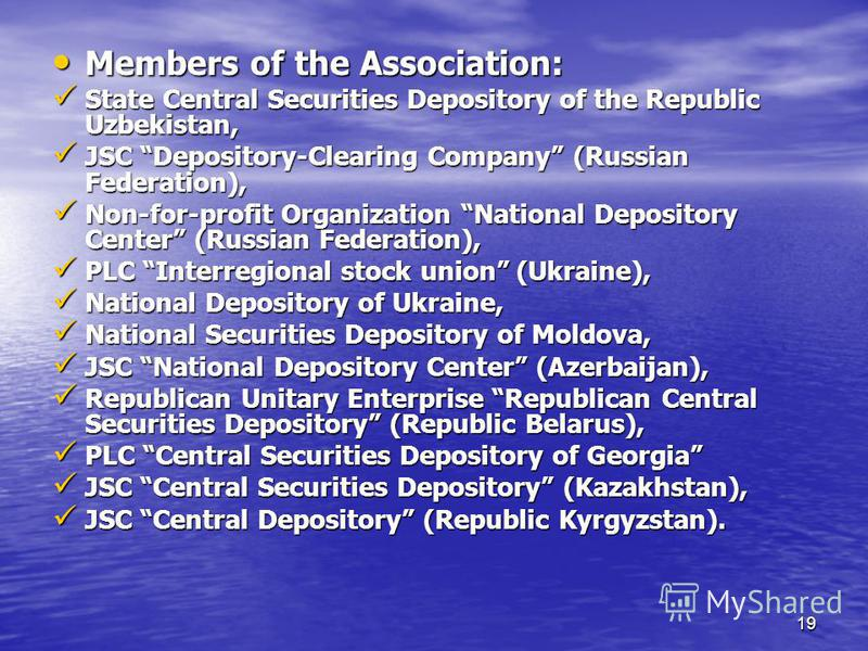 19 Members of the Association: Members of the Association: State Central Securities Depository of the Republic Uzbekistan, State Central Securities Depository of the Republic Uzbekistan, JSC Depository-Clearing Company (Russian Federation), JSC Depos