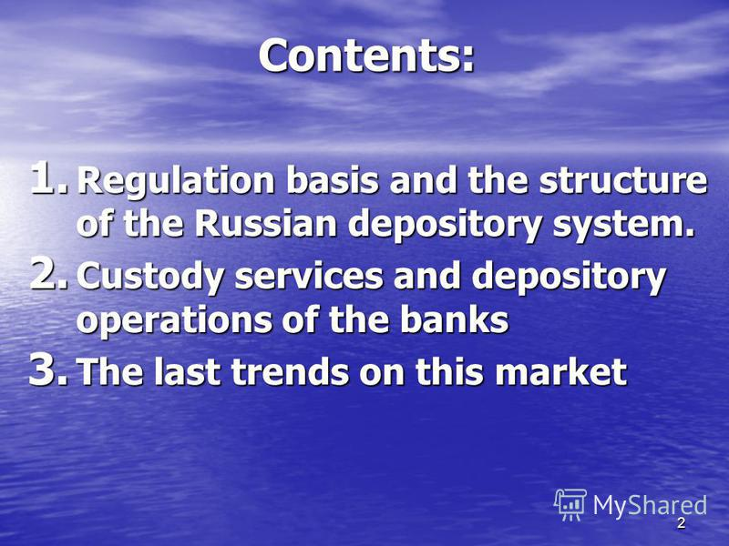 2 Contents: 1. Regulation basis and the structure of the Russian depository system. 2. Custody services and depository operations of the banks 3. The last trends on this market