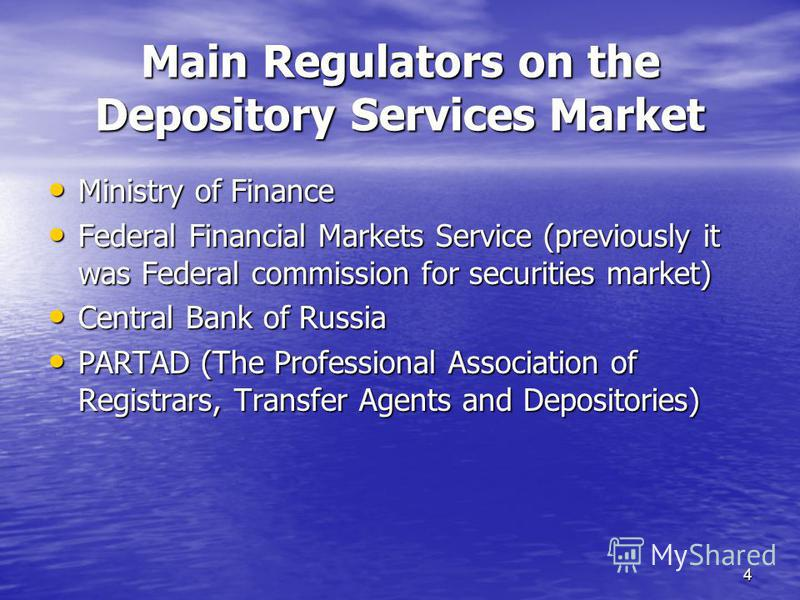 4 Main Regulators on the Depository Services Market Ministry of Finance Ministry of Finance Federal Financial Markets Service (previously it was Federal commission for securities market) Federal Financial Markets Service (previously it was Federal co
