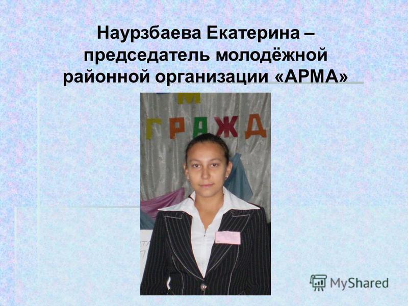 Наурзбаева Екатерина – председатель молодёжной районной организации «АРМА»
