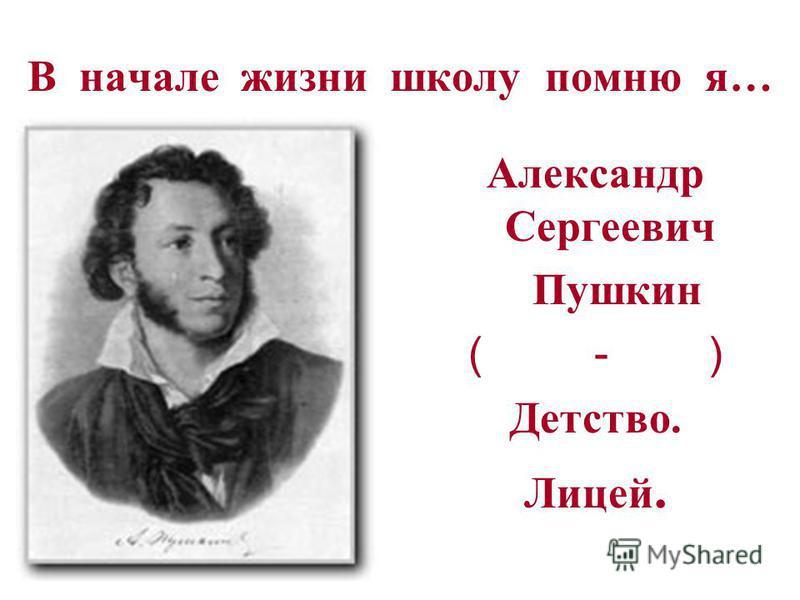 В начале жизни школу помню я… Александр Сергеевич Пушкин ( - ) Детство. Лицей.