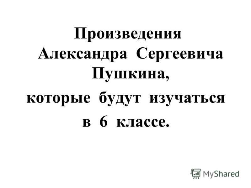 Произведения Александра Сергеевича Пушкина, которые будут изучаться в 6 классе.