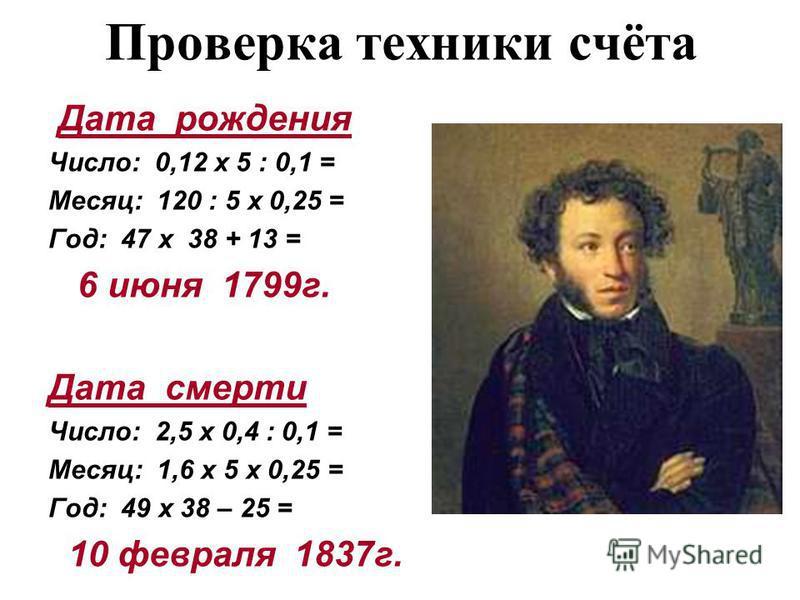 Проверка техники счёта Дата рождения Число: 0,12 х 5 : 0,1 = Месяц: 120 : 5 х 0,25 = Год: 47 х 38 + 13 = 6 июня 1799 г. Дата смерти Число: 2,5 х 0,4 : 0,1 = Месяц: 1,6 х 5 х 0,25 = Год: 49 х 38 – 25 = 10 февраля 1837 г.