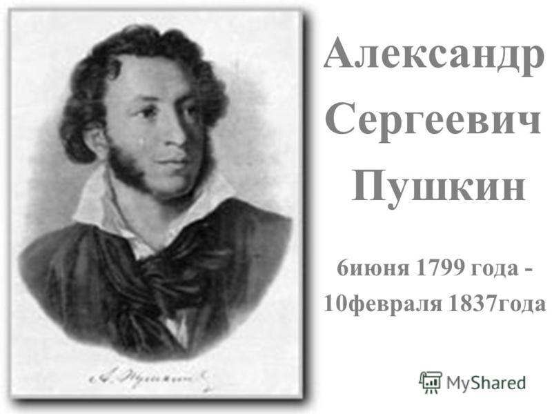 Александр Сергеевич Пушкин 6 июня 1799 года - 10 февраля 1837 года