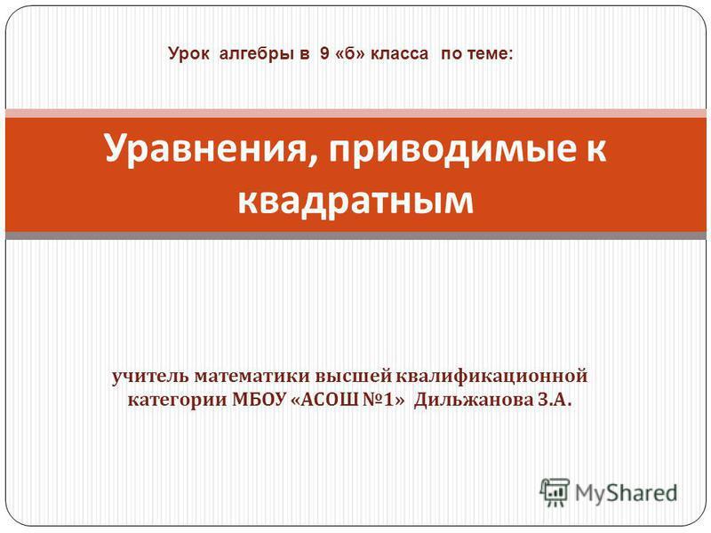 учитель математики высшей квалификационной категории МБОУ « АСОШ 1» Дильжанова З. А. Уравнения, приводимые к квадратным Урок алгебры в 9 «б» класса по теме: