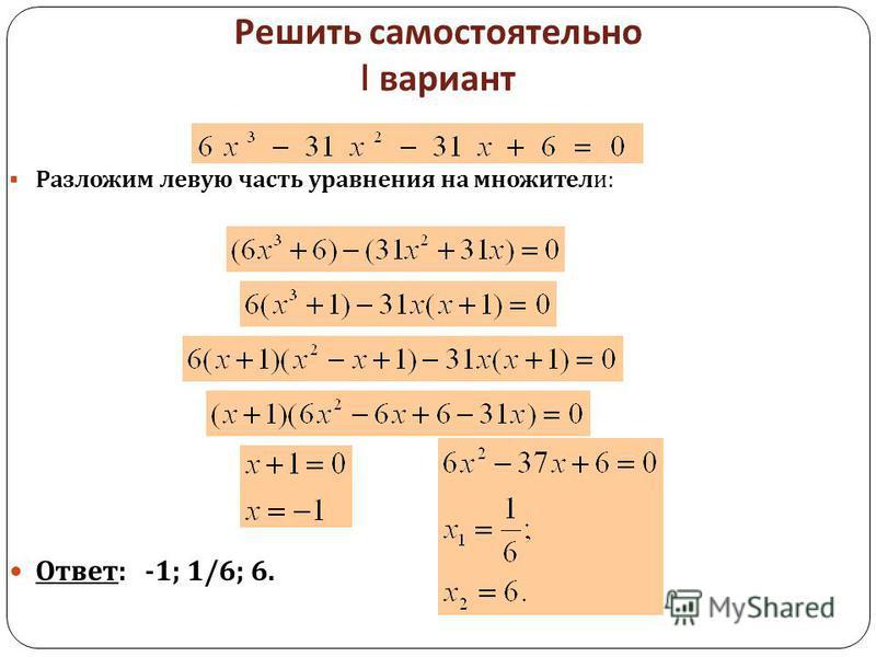 Решить самостоятельно I вариант Разложим левую часть уравнения на множители : Ответ : -1; 1/6; 6.
