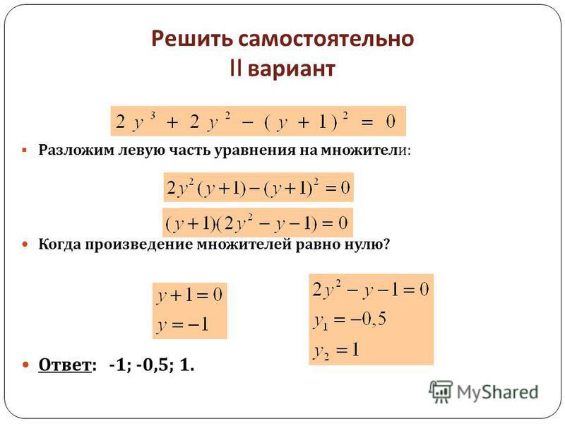 Решить самостоятельно II вариант Разложим левую часть уравнения на множители : Когда произведение множителей равно нулю ? Ответ : -1; -0,5; 1.