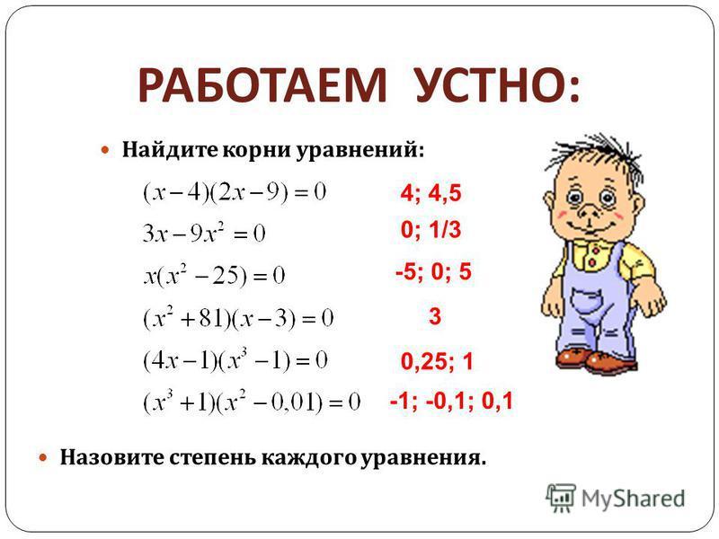 РАБОТАЕМ УСТНО : Найдите корни уравнений : Назовите степень каждого уравнения. 4; 4,5 0; 1/3 -5; 0; 5 3 0,25; 1 -1; -0,1; 0,1