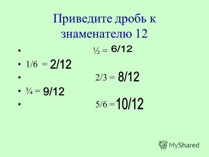 Приведите дробь к знаменателю 12 ½ = 1/6 = 2/3 = ¾ = 5/6 =