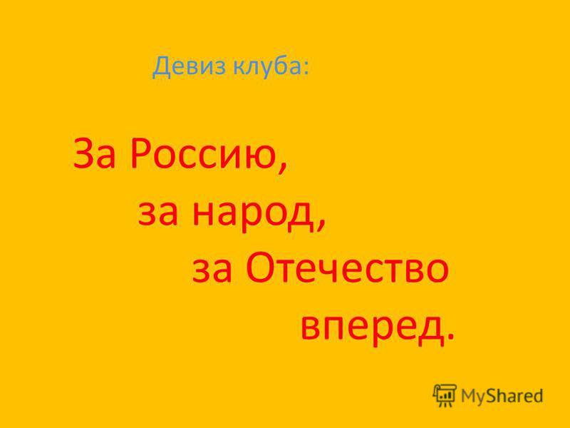 Девиз клуба: За Россию, за народ, за Отечество вперед.