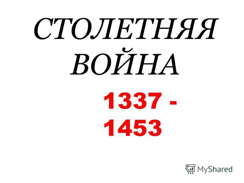 СТОЛЕТНЯЯ ВОЙНА 1337 - 1453