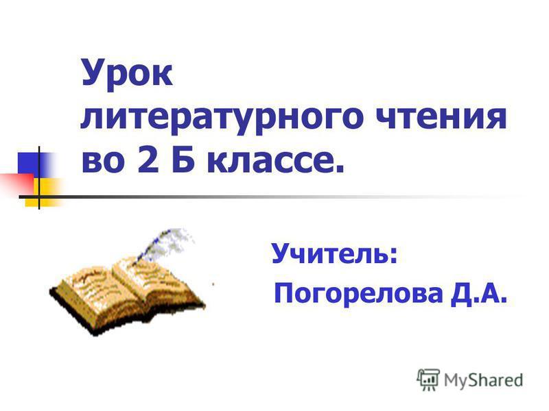 Учитель: Погорелова Д.А. Урок литературного чтения во 2 Б классе.