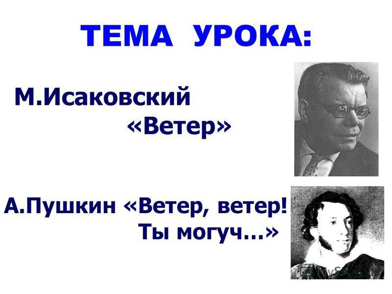 ТЕМА УРОКА: М.Исаковский «Ветер» А.Пушкин «Ветер, ветер! Ты могуч…»