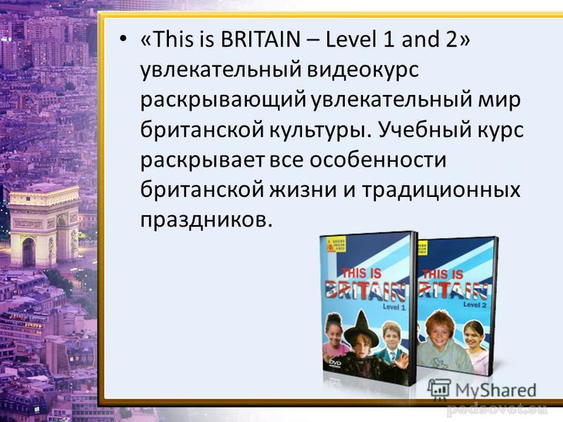 «This is BRITAIN – Level 1 and 2» увлекательный видеокурс раскрывающий увлекательный мир британской культуры. Учебный курс раскрывает все особенности британской жизни и традиционных праздников.