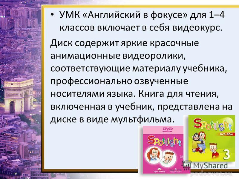 УМК «Английский в фокусе» для 1–4 классов включает в себя видеокурс. Диск содержит яркие красочные анимационные видеоролики, соответствующие материалу учебника, профессионально озвученные носителями языка. Книга для чтения, включенная в учебник, пред