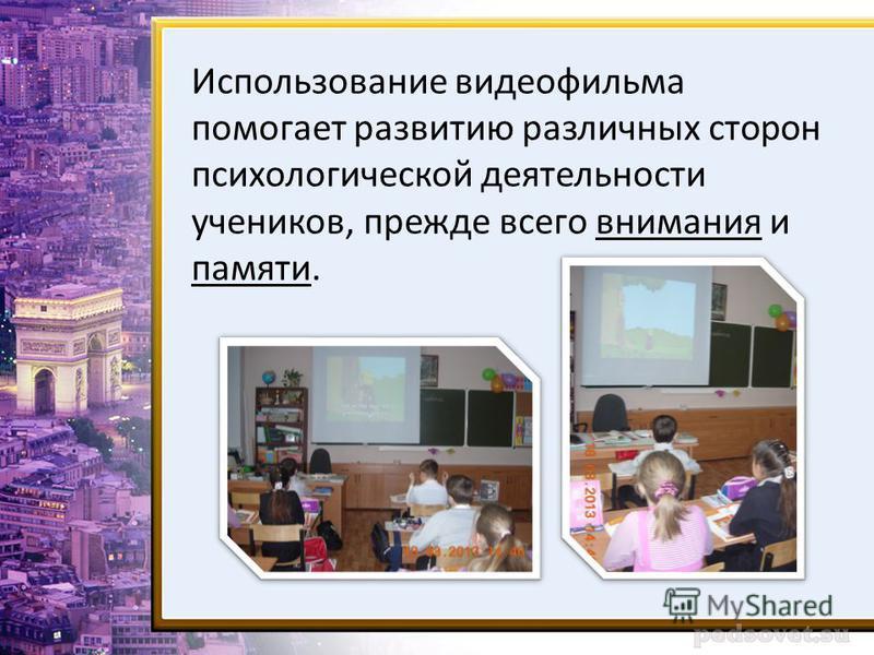 Использование видеофильма помогает развитию различных сторон психологической деятельности учеников, прежде всего внимания и памяти.
